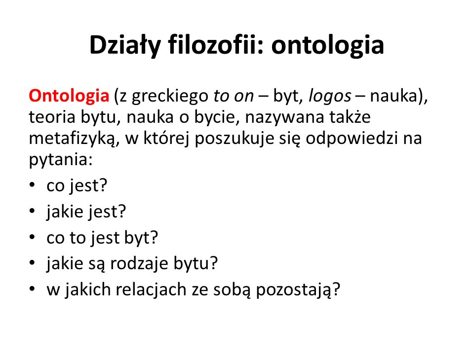 Działy filozofii: ontologia Ontologia (z greckiego to on – byt, logos – nauka), teoria bytu, nauka o bycie, nazywana także metafizyką, w której poszuk