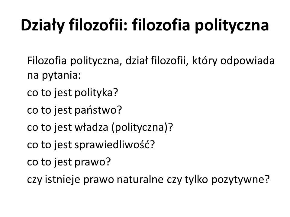 Działy filozofii: filozofia polityczna Filozofia polityczna, dział filozofii, który odpowiada na pytania: co to jest polityka? co to jest państwo? co