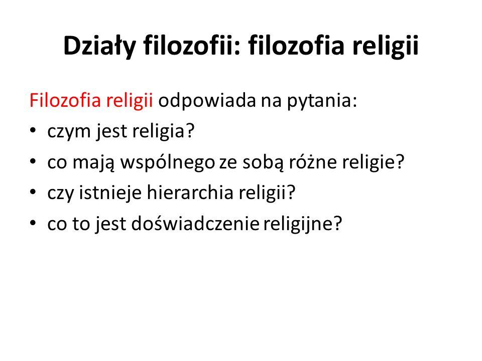 Działy filozofii: filozofia religii Filozofia religii odpowiada na pytania: czym jest religia? co mają wspólnego ze sobą różne religie? czy istnieje h