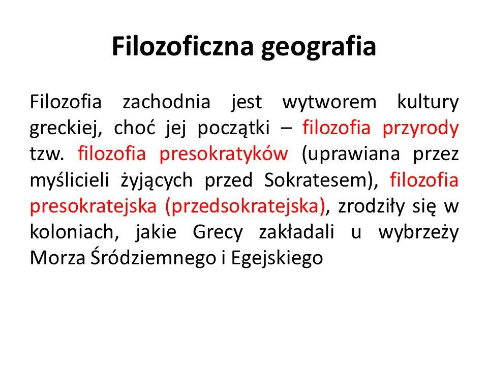 Filozoficzna geografia Filozofia zachodnia jest wytworem kultury greckiej, choć jej początki – filozofia przyrody tzw. filozofia presokratyków (uprawi