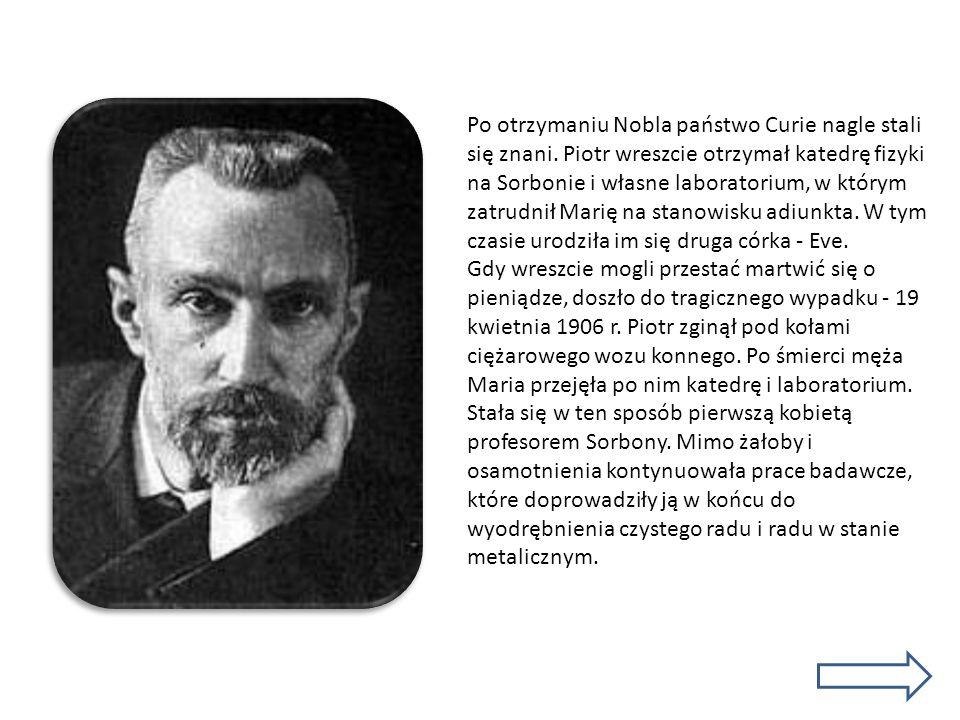 Po otrzymaniu Nobla państwo Curie nagle stali się znani. Piotr wreszcie otrzymał katedrę fizyki na Sorbonie i własne laboratorium, w którym zatrudnił