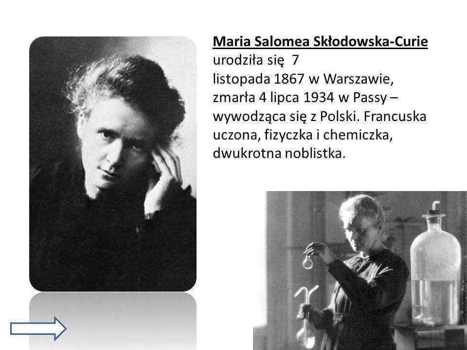 Maria Salomea Skłodowska-Curie urodziła się 7 listopada 1867 w Warszawie, zmarła 4 lipca 1934 w Passy – wywodząca się z Polski. Francuska uczona, fizy