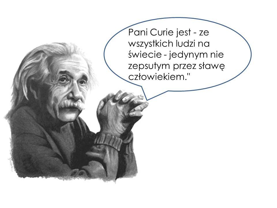 Pani Curie jest - ze wszystkich ludzi na świecie - jedynym nie zepsutym przez sławę człowiekiem.