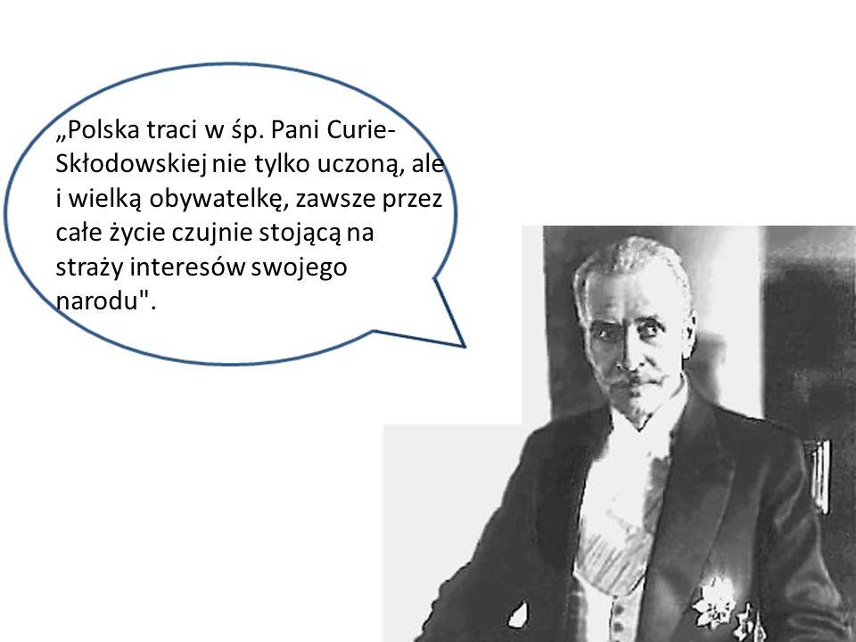 Polska traci w śp. Pani Curie- Skłodowskiej nie tylko uczoną, ale i wielką obywatelkę, zawsze przez całe życie czujnie stojącą na straży interesów swo