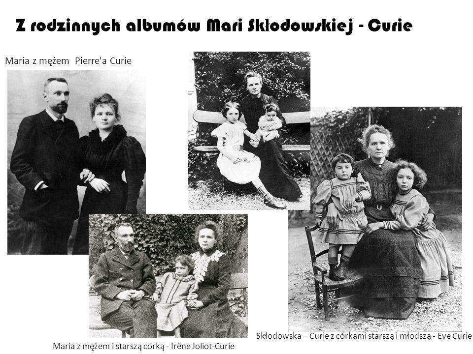Z rodzinnych albumów Mari Sk ł odowskiej - Curie Maria z mężem Pierre'a Curie Skłodowska – Curie z córkami starszą i młodszą - Eve Curie Maria z mężem