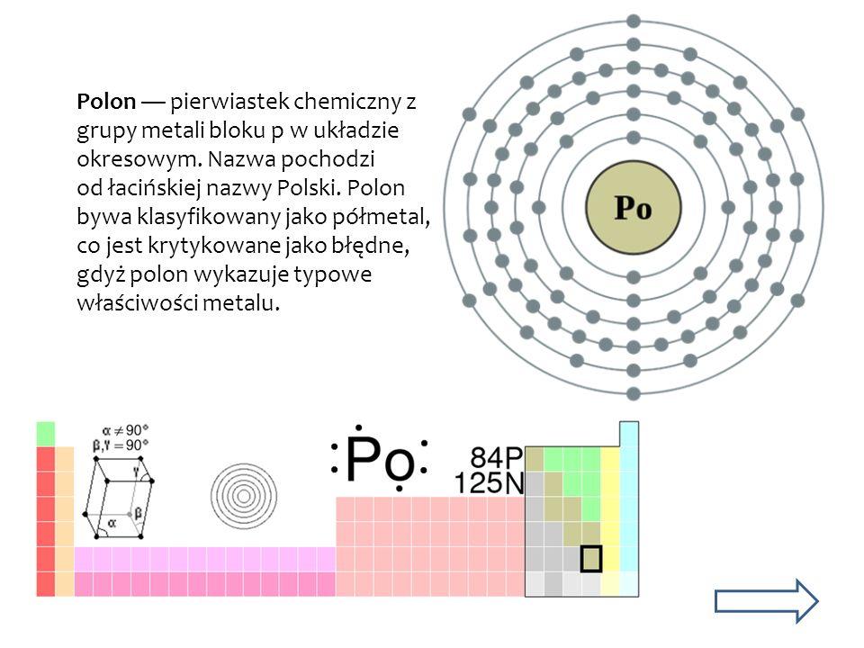 Polon pierwiastek chemiczny z grupy metali bloku p w układzie okresowym. Nazwa pochodzi od łacińskiej nazwy Polski. Polon bywa klasyfikowany jako półm