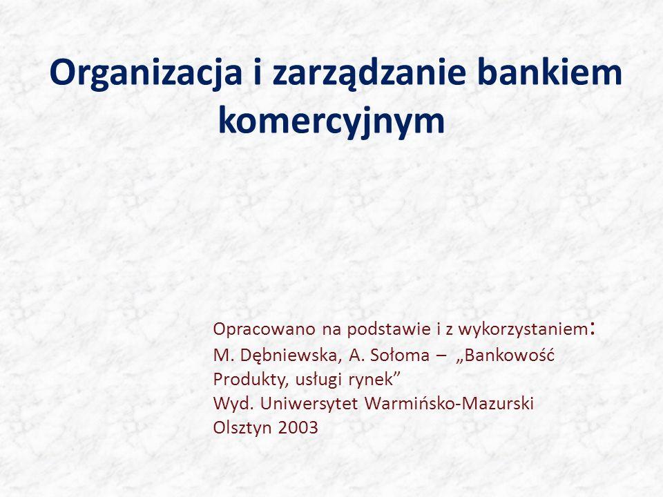 Organizacja i zarządzanie bankiem komercyjnym Opracowano na podstawie i z wykorzystaniem : M. Dębniewska, A. Sołoma – Bankowość Produkty, usługi rynek