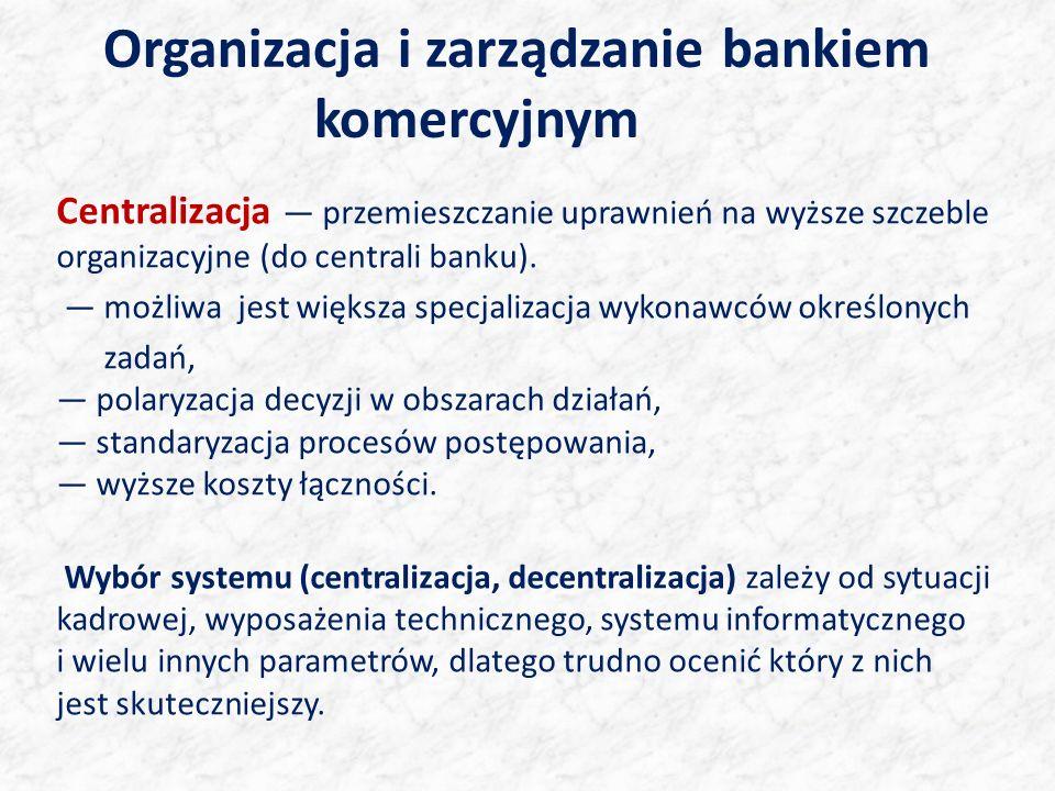 Organizacja i zarządzanie bankiem komercyjnym Centralizacja przemieszczanie uprawnień na wyższe szczeble organizacyjne (do centrali banku). możliwa je