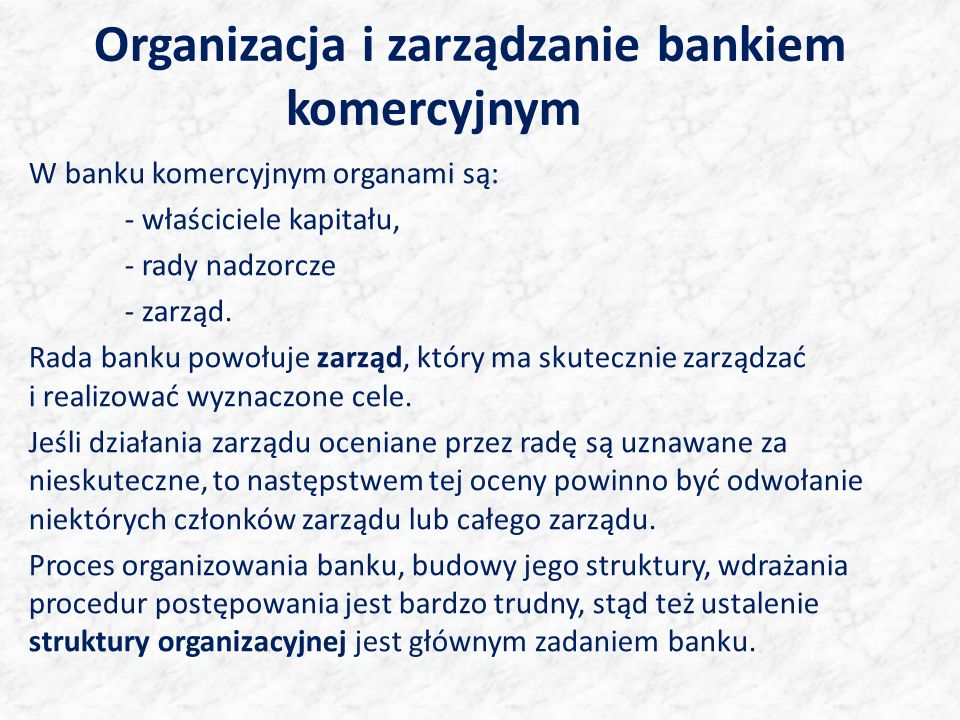 Organizacja i zarządzanie bankiem komercyjnym W banku komercyjnym organami są: - właściciele kapitału, - rady nadzorcze - zarząd. Rada banku powołuje