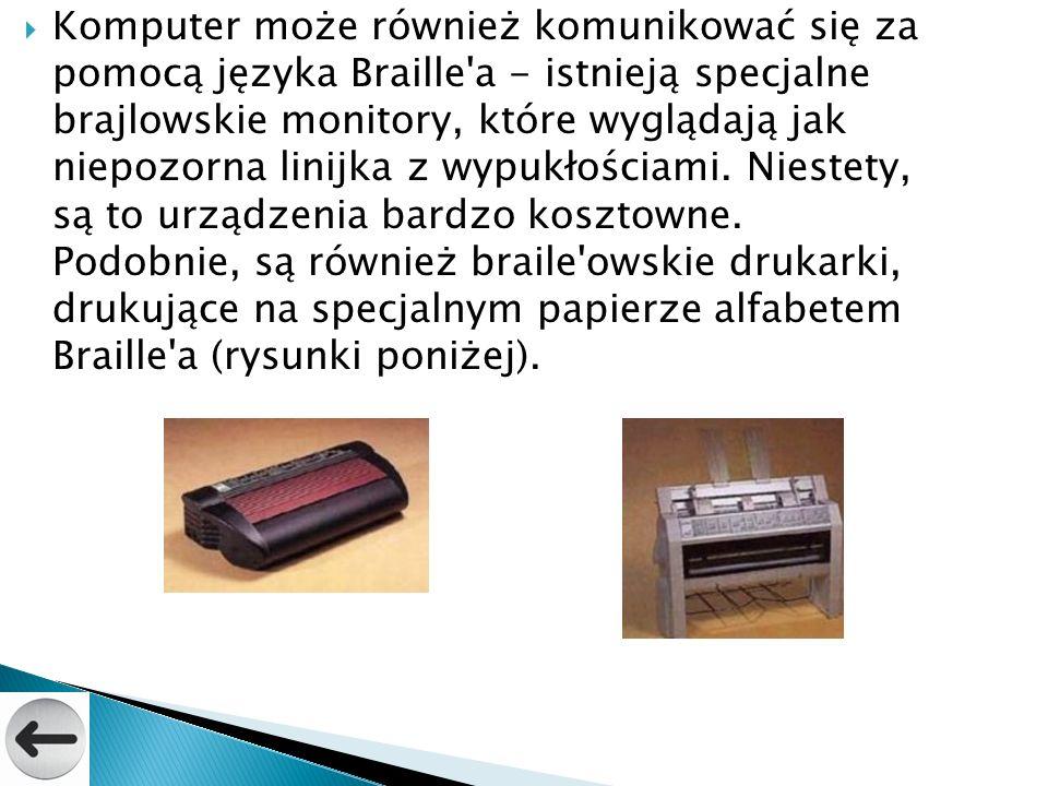 Komputer może również komunikować się za pomocą języka Braille'a - istnieją specjalne brajlowskie monitory, które wyglądają jak niepozorna linijka z w