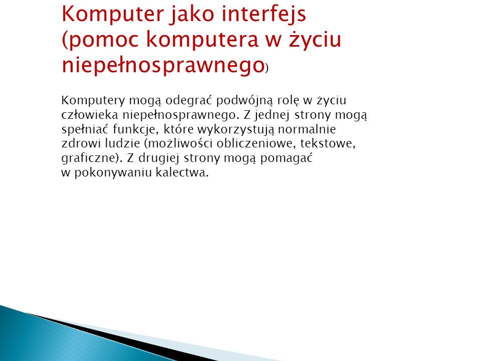 Komputer jako interfejs (pomoc komputera w życiu niepełnosprawnego ) Komputery mogą odegrać podwójną rolę w życiu człowieka niepełnosprawnego. Z jedne