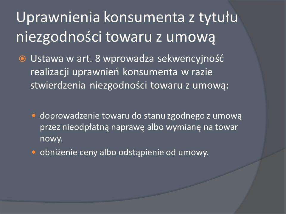Uprawnienia konsumenta z tytułu niezgodności towaru z umową Ustawa w art. 8 wprowadza sekwencyjność realizacji uprawnień konsumenta w razie stwierdzen