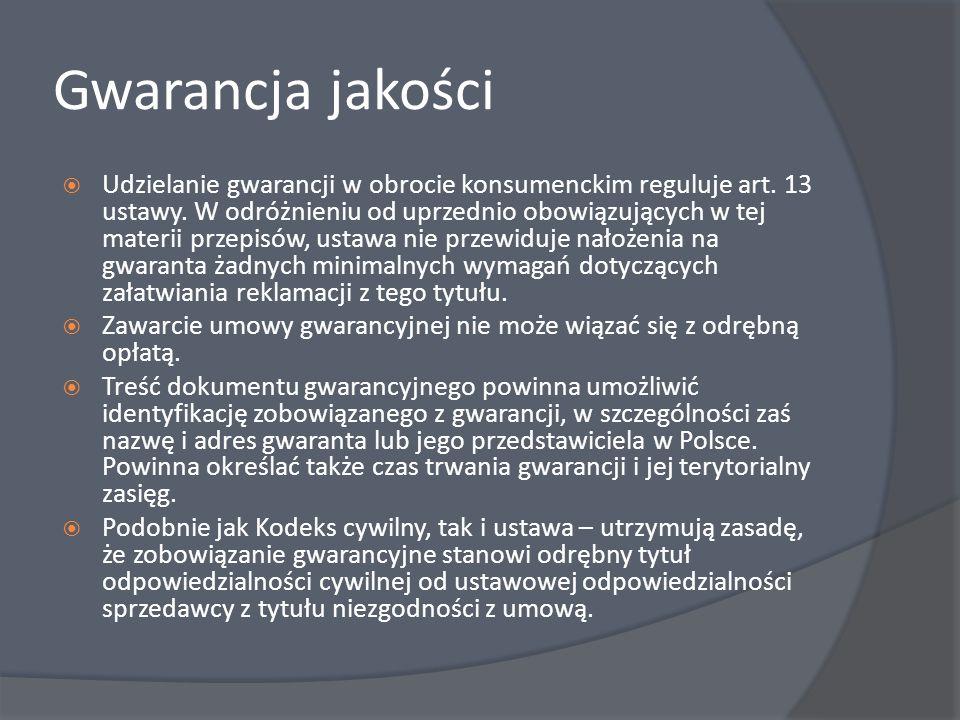 Gwarancja jakości Udzielanie gwarancji w obrocie konsumenckim reguluje art. 13 ustawy. W odróżnieniu od uprzednio obowiązujących w tej materii przepis