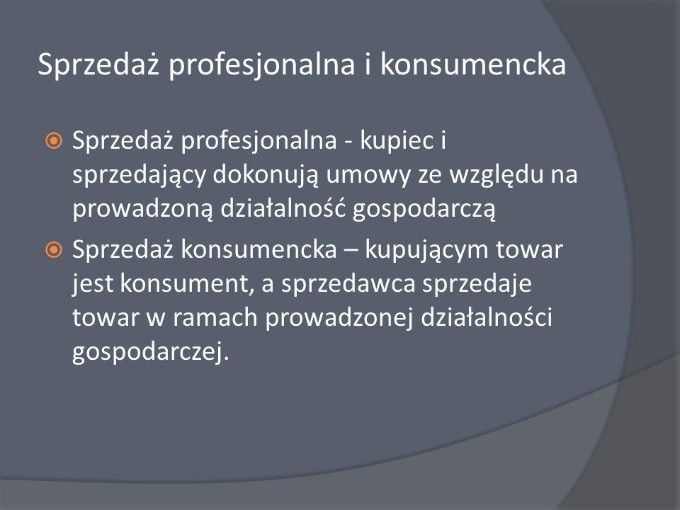 Sprzedaż profesjonalna i konsumencka Sprzedaż profesjonalna - kupiec i sprzedający dokonują umowy ze względu na prowadzoną działalność gospodarczą Spr