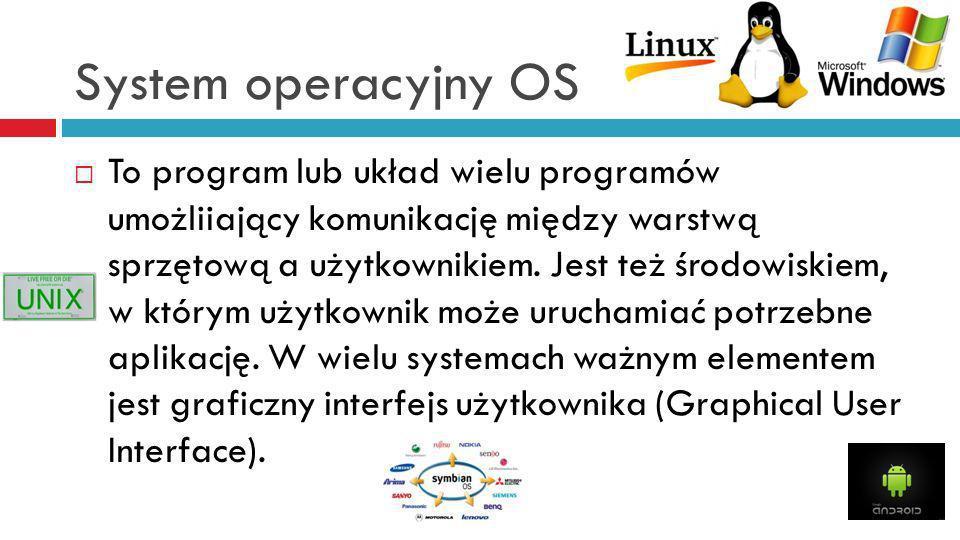 System operacyjny OS To program lub układ wielu programów umożliiający komunikację między warstwą sprzętową a użytkownikiem. Jest też środowiskiem, w