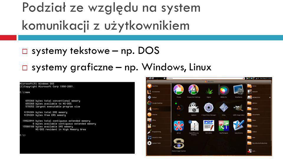 Podział ze względu na system komunikacji z użytkownikiem systemy tekstowe – np. DOS systemy graficzne – np. Windows, Linux