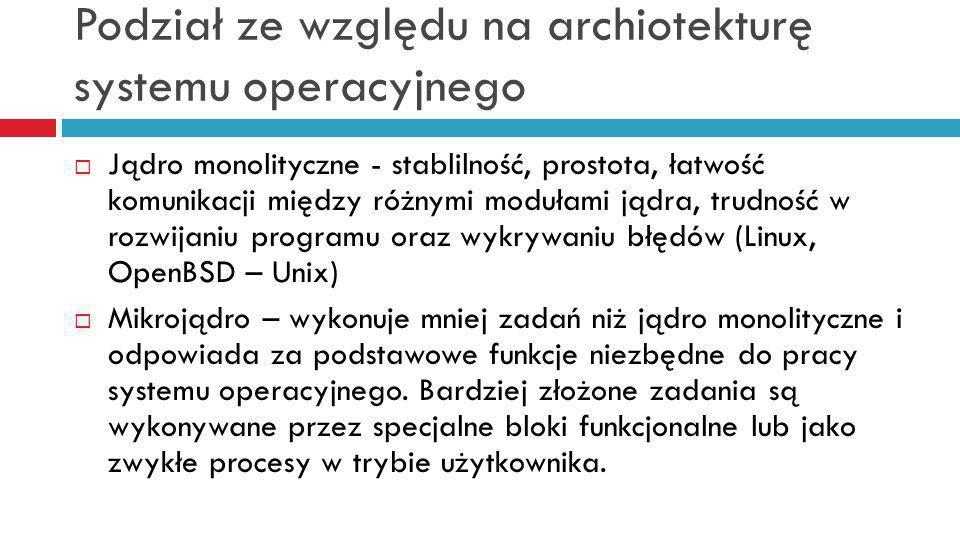 Podział ze względu na archiotekturę systemu operacyjnego Jądro monolityczne - stablilność, prostota, łatwość komunikacji między różnymi modułami jądra, trudność w rozwijaniu programu oraz wykrywaniu błędów (Linux, OpenBSD – Unix) Mikrojądro – wykonuje mniej zadań niż jądro monolityczne i odpowiada za podstawowe funkcje niezbędne do pracy systemu operacyjnego.