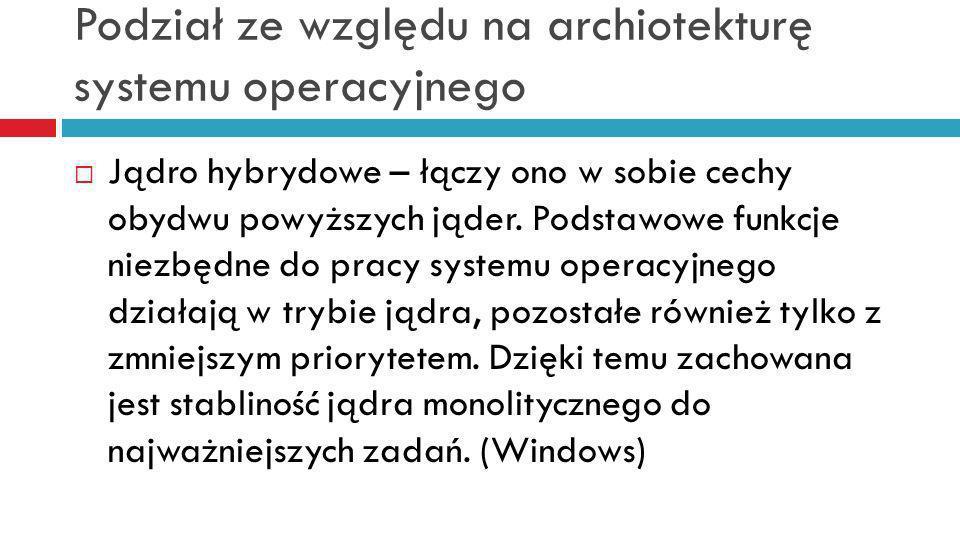 Podział ze względu na archiotekturę systemu operacyjnego Jądro hybrydowe – łączy ono w sobie cechy obydwu powyższych jąder. Podstawowe funkcje niezbęd