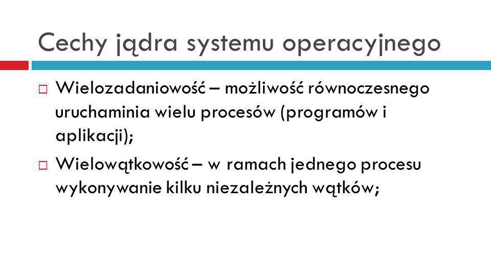 Cechy jądra systemu operacyjnego Wielozadaniowość – możliwość równoczesnego uruchaminia wielu procesów (programów i aplikacji); Wielowątkowość – w ramach jednego procesu wykonywanie kilku niezależnych wątków;