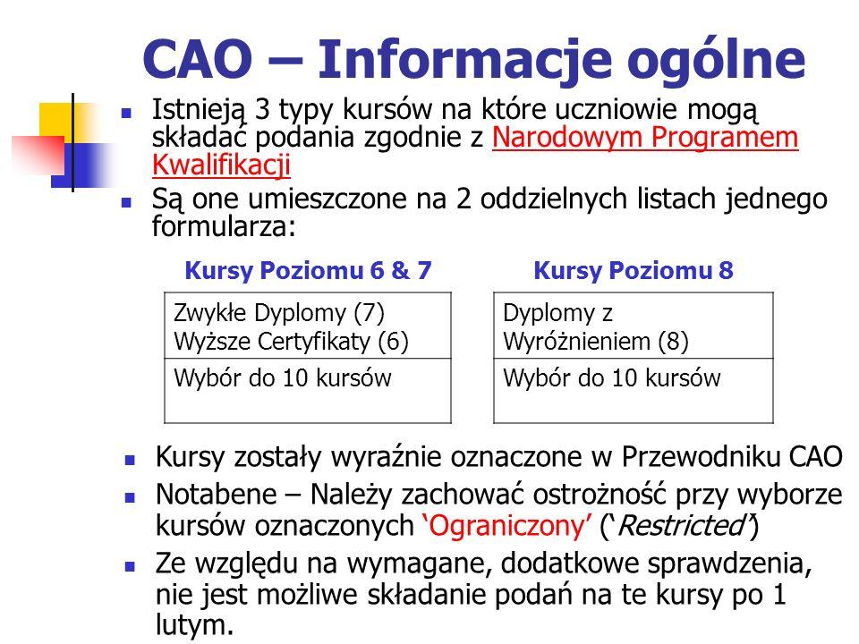 CAO – Informacje ogólne Istnieją 3 typy kursów na które uczniowie mogą składać podania zgodnie z Narodowym Programem Kwalifikacji Są one umieszczone na 2 oddzielnych listach jednego formularza: Kursy Poziomu 6 & 7Kursy Poziomu 8 Zwykłe Dyplomy (7) Wyższe Certyfikaty (6) Dyplomy z Wyróżnieniem (8) Wybór do 10 kursów Kursy zostały wyraźnie oznaczone w Przewodniku CAO Notabene – Należy zachować ostrożność przy wyborze kursów oznaczonych Ograniczony (Restricted) Ze względu na wymagane, dodatkowe sprawdzenia, nie jest możliwe składanie podań na te kursy po 1 lutym.
