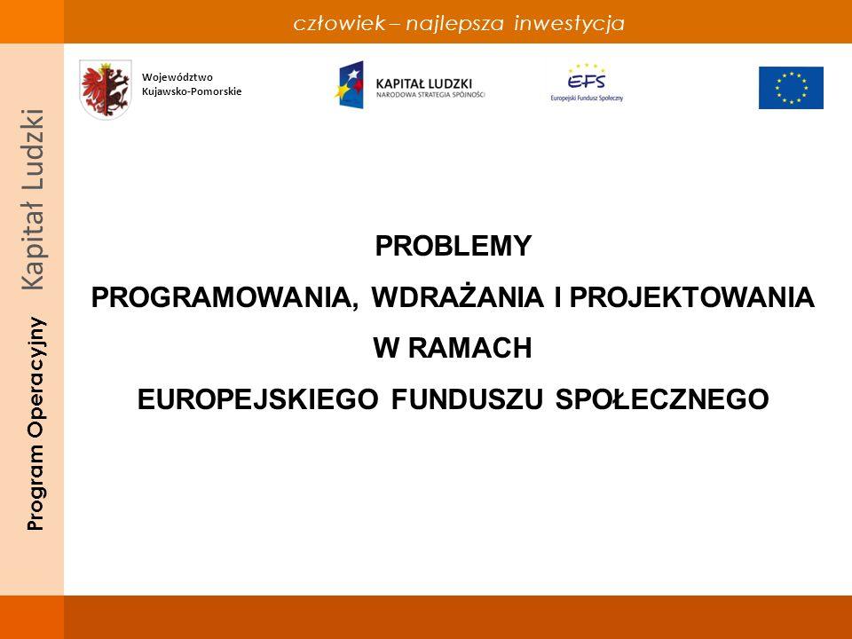 człowiek – najlepsza inwestycja Program Operacyjny Kapitał Ludzki PROBLEMY PROGRAMOWANIA, WDRAŻANIA I PROJEKTOWANIA W RAMACH EUROPEJSKIEGO FUNDUSZU SPOŁECZNEGO Województwo Kujawsko-Pomorskie