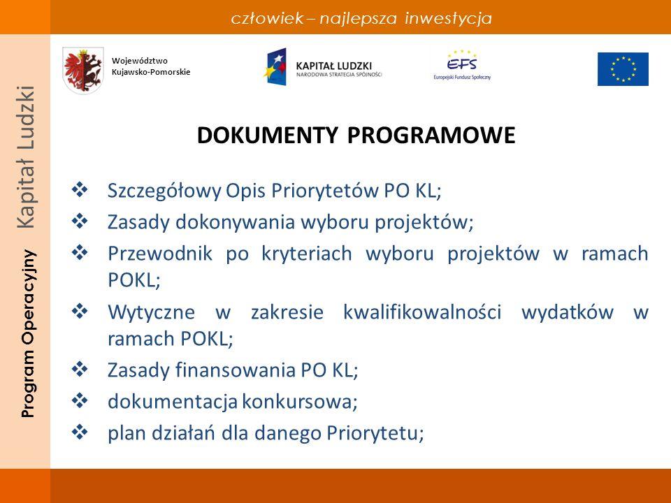 człowiek – najlepsza inwestycja Program Operacyjny Kapitał Ludzki DOKUMENTY PROGRAMOWE Szczegółowy Opis Priorytetów PO KL; Zasady dokonywania wyboru projektów; Przewodnik po kryteriach wyboru projektów w ramach POKL; Wytyczne w zakresie kwalifikowalności wydatków w ramach POKL; Zasady finansowania PO KL; dokumentacja konkursowa; plan działań dla danego Priorytetu; Województwo Kujawsko-Pomorskie
