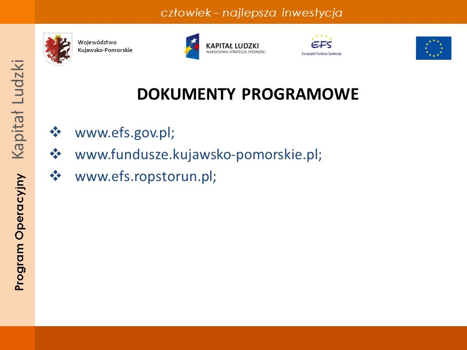 człowiek – najlepsza inwestycja Program Operacyjny Kapitał Ludzki DOKUMENTY PROGRAMOWE www.efs.gov.pl; www.fundusze.kujawsko-pomorskie.pl; www.efs.ropstorun.pl; Województwo Kujawsko-Pomorskie