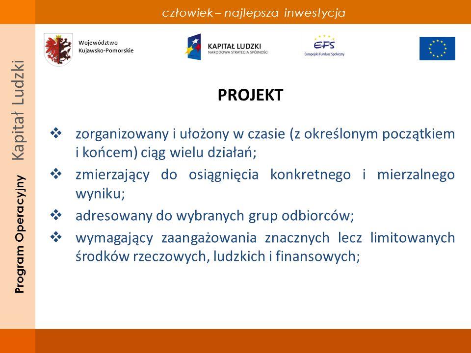 człowiek – najlepsza inwestycja Program Operacyjny Kapitał Ludzki PROJEKT zorganizowany i ułożony w czasie (z określonym początkiem i końcem) ciąg wielu działań; zmierzający do osiągnięcia konkretnego i mierzalnego wyniku; adresowany do wybranych grup odbiorców; wymagający zaangażowania znacznych lecz limitowanych środków rzeczowych, ludzkich i finansowych; Województwo Kujawsko-Pomorskie