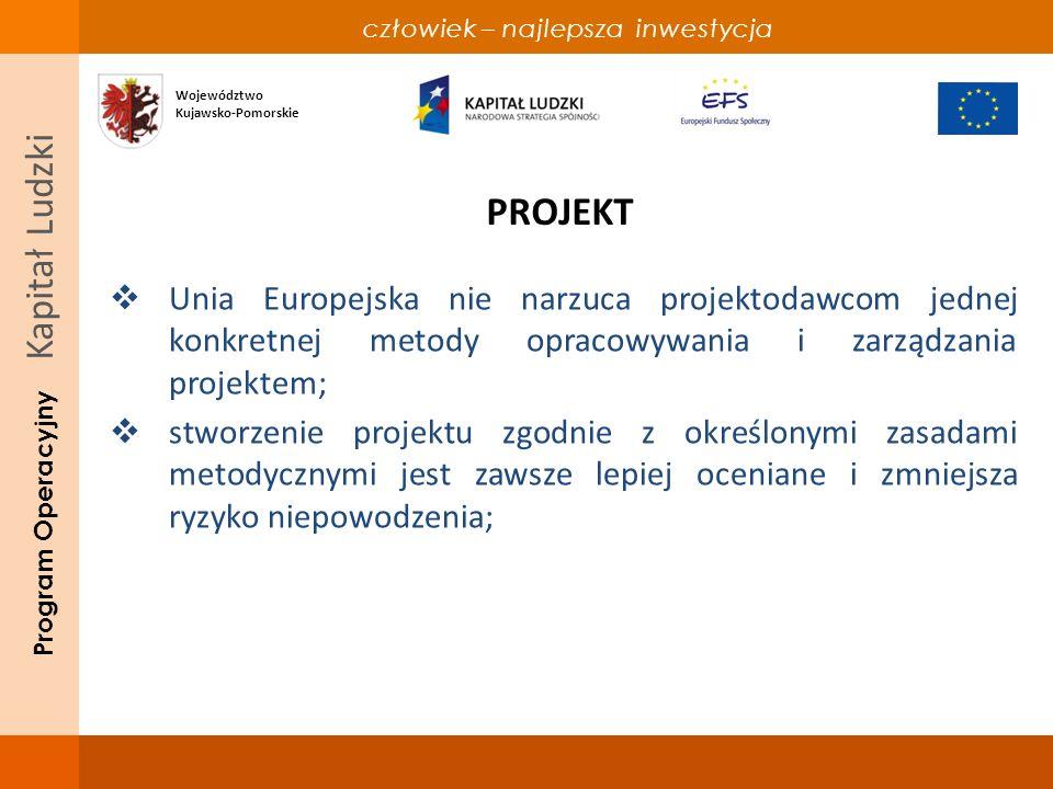 człowiek – najlepsza inwestycja Program Operacyjny Kapitał Ludzki PROJEKT realizacja najprostszych pomysłów nie jest prosta; jeżeli te pomysły mają być współfinansowane ze środków Unii Europejskiej trzeba opracować je tak, aby były dobrze przygotowane, przebiegały sprawnie i kończyły się sukcesem; Województwo Kujawsko-Pomorskie