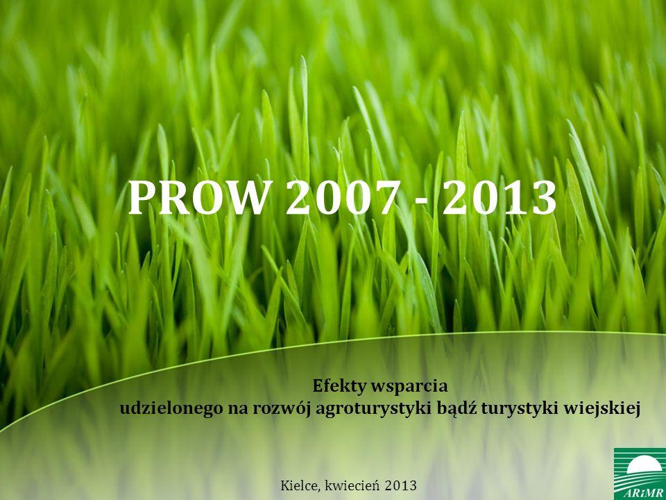 Efekty wsparcia udzielonego na rozwój agroturystyki bądź turystyki wiejskiej PROW 2007 - 2013 Kielce, kwiecień 2013