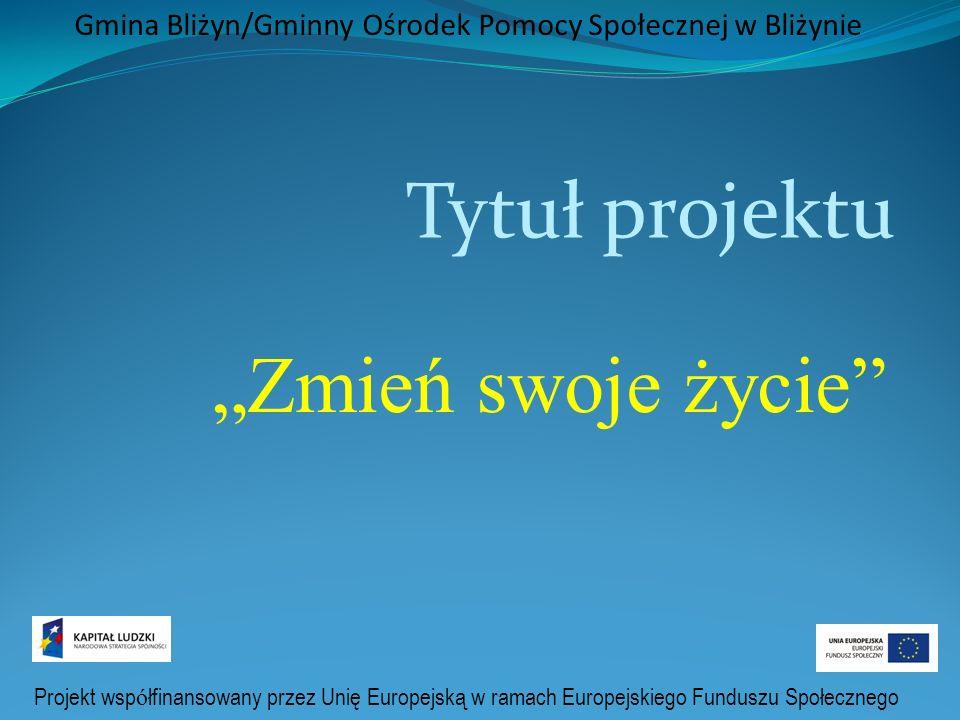 Gmina Bliżyn/Gminny Ośrodek Pomocy Społecznej w Bliżynie Tytuł projektu Zmień swoje życie