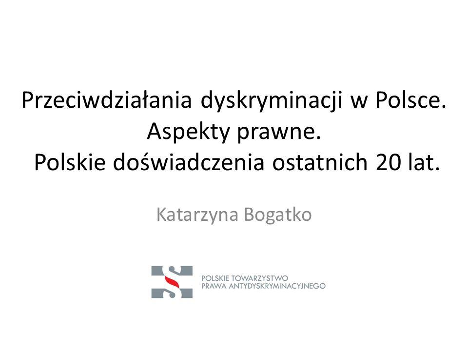 Przeciwdziałania dyskryminacji w Polsce. Aspekty prawne. Polskie doświadczenia ostatnich 20 lat. Katarzyna Bogatko