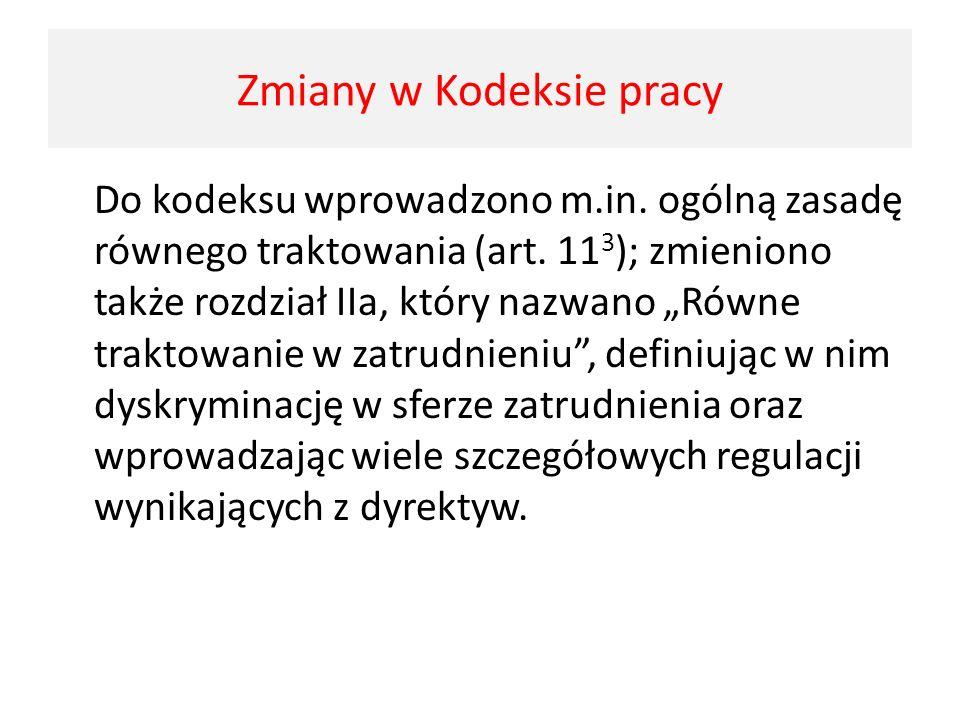 Zmiany w kodeksie pracy Do kodeksu wprowadzono m.in. ogólną zasadę równego traktowania (art. 11 3 ); zmieniono także rozdział IIa, który nazwano Równe