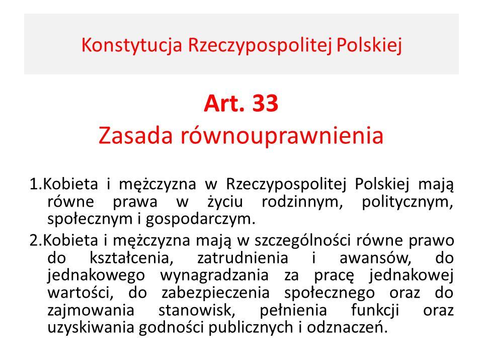 Art. 33 Zasada równouprawnienia 1.Kobieta i mężczyzna w Rzeczypospolitej Polskiej mają równe prawa w życiu rodzinnym, politycznym, społecznym i gospod