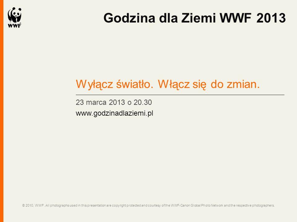 Wyłącz światło. Włącz się do zmian. 23 marca 2013 o 20.30 www.godzinadlaziemi.pl Godzina dla Ziemi WWF 2013 © 2010, WWF. All photographs used in this