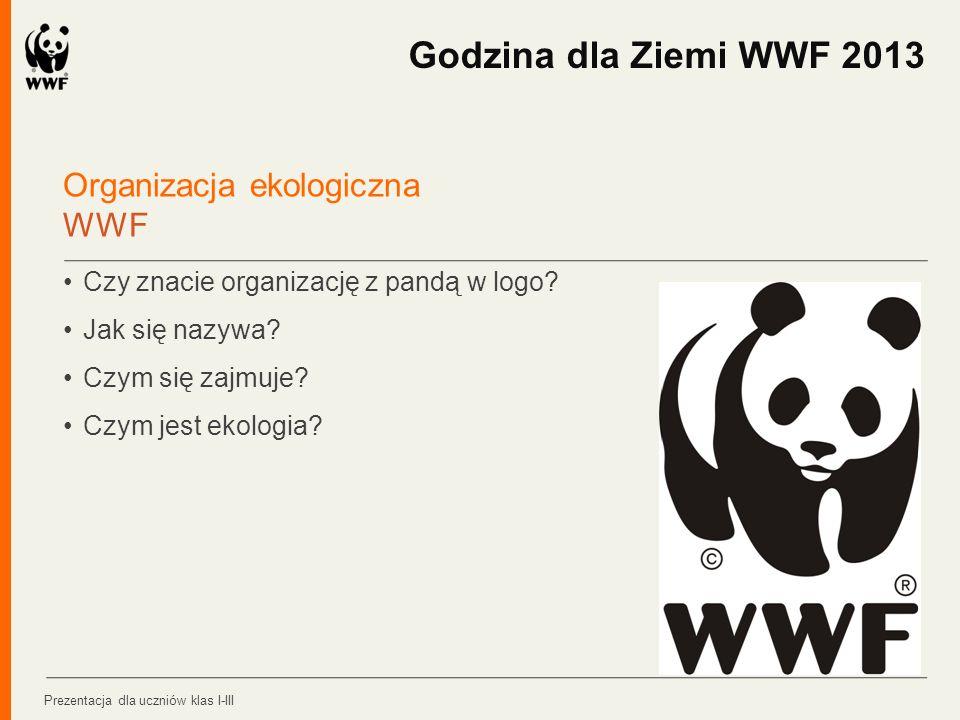 Organizacja ekologiczna WWF Czy znacie organizację z pandą w logo? Jak się nazywa? Czym się zajmuje? Czym jest ekologia? Godzina dla Ziemi WWF 2013 Pr