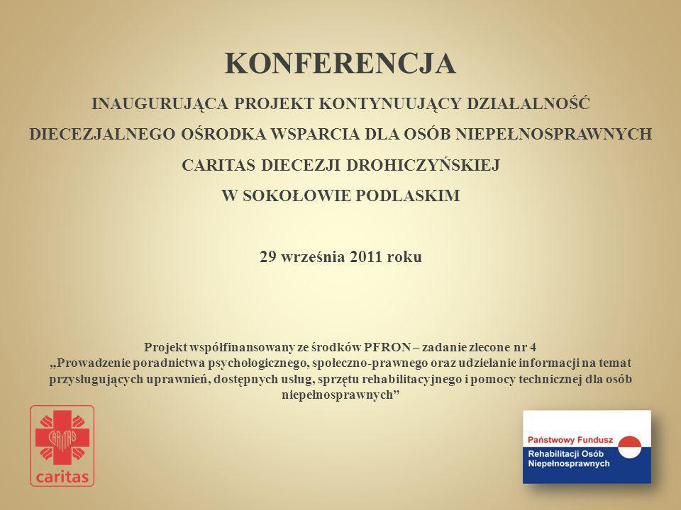 KONFERENCJA INAUGURUJĄCA PROJEKT KONTYNUUJĄCY DZIAŁALNOŚĆ DIECEZJALNEGO OŚRODKA WSPARCIA DLA OSÓB NIEPEŁNOSPRAWNYCH CARITAS DIECEZJI DROHICZYŃSKIEJ W SOKOŁOWIE PODLASKIM 29 września 2011 roku Projekt współfinansowany ze środków PFRON – zadanie zlecone nr 4 Prowadzenie poradnictwa psychologicznego, społeczno-prawnego oraz udzielanie informacji na temat przysługujących uprawnień, dostępnych usług, sprzętu rehabilitacyjnego i pomocy technicznej dla osób niepełnosprawnych