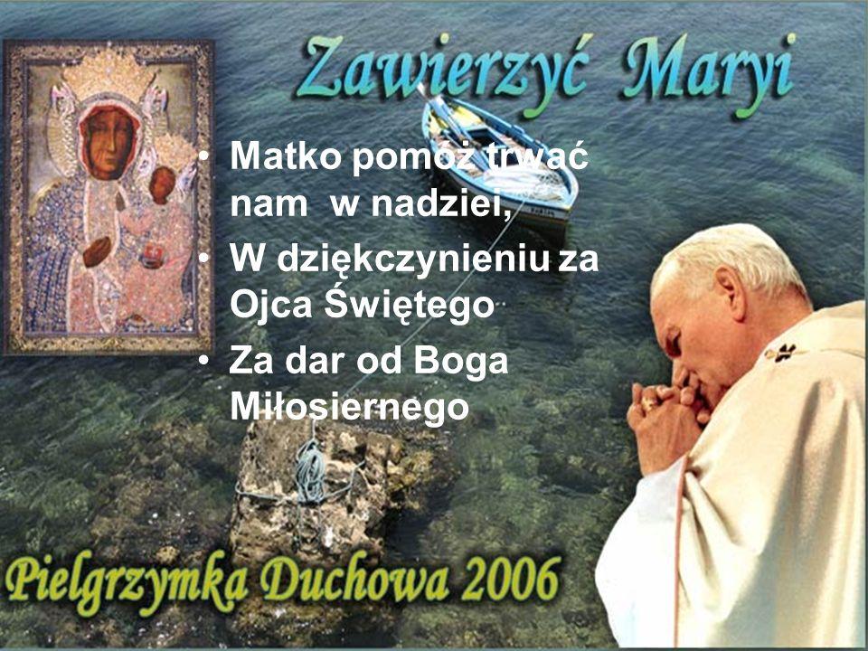 Matko pomóż trwać nam w nadziei, W dziękczynieniu za Ojca Świętego Za dar od Boga Miłosiernego