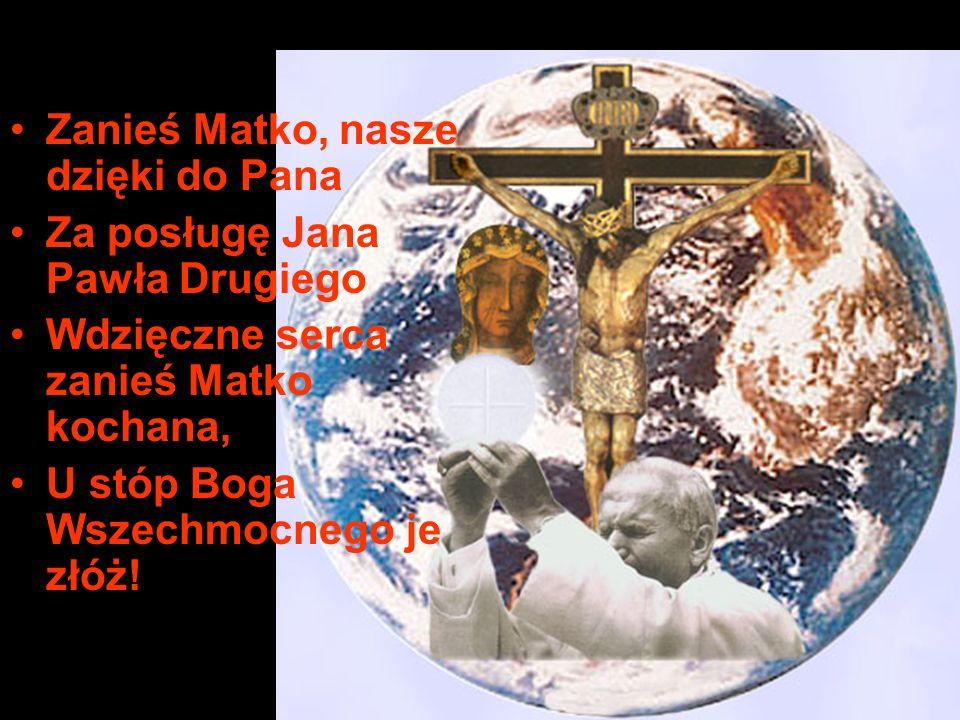 Zanieś Matko, nasze dzięki do Pana Za posługę Jana Pawła Drugiego Wdzięczne serca zanieś Matko kochana, U stóp Boga Wszechmocnego je złóż!