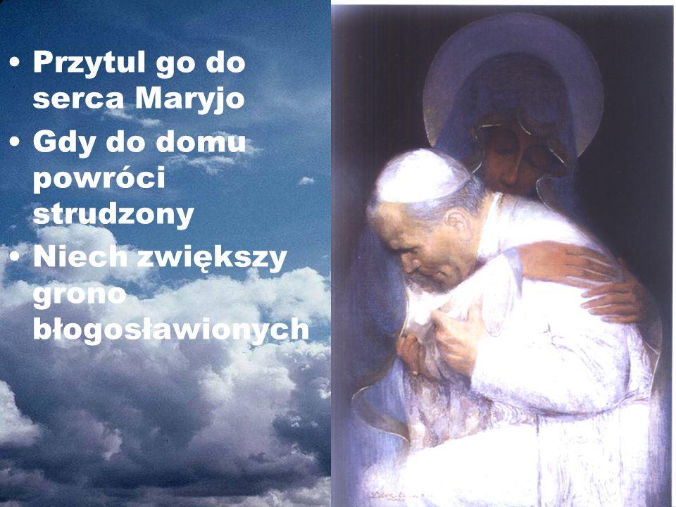 Przytul go do serca Maryjo Gdy do domu powróci strudzony Niech zwiększy grono błogosławionych