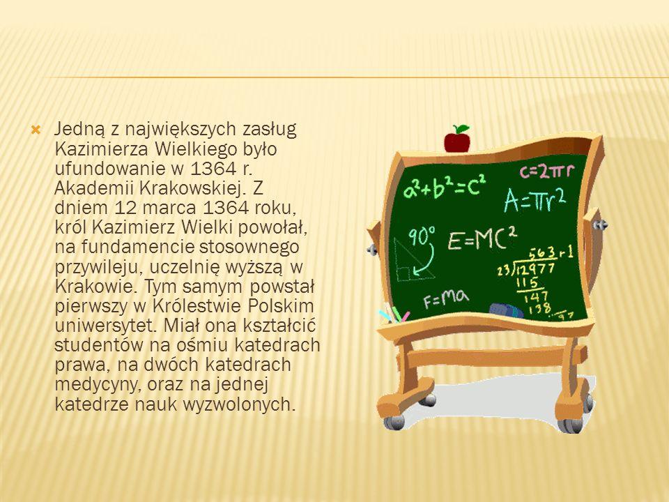 Jedną z największych zasług Kazimierza Wielkiego było ufundowanie w 1364 r. Akademii Krakowskiej. Z dniem 12 marca 1364 roku, król Kazimierz Wielki po