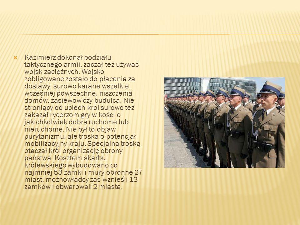 Kazimierz dokonał podziału taktycznego armii, zaczął też używać wojsk zaciężnych. Wojsko zobligowane zostało do płacenia za dostawy, surowo karane wsz