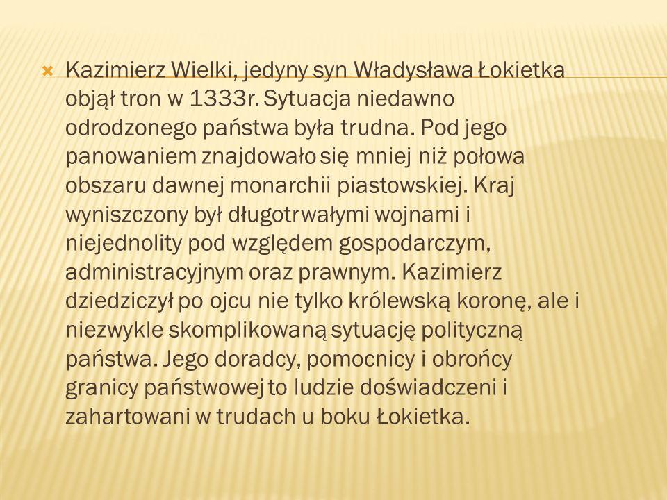 Kazimierz Wielki, jedyny syn Władysława Łokietka objął tron w 1333r. Sytuacja niedawno odrodzonego państwa była trudna. Pod jego panowaniem znajdowało