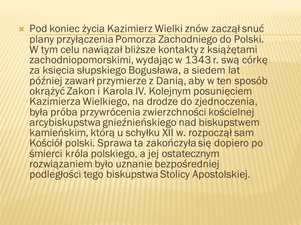 Pod koniec życia Kazimierz Wielki znów zaczął snuć plany przyłączenia Pomorza Zachodniego do Polski. W tym celu nawiązał bliższe kontakty z książętami