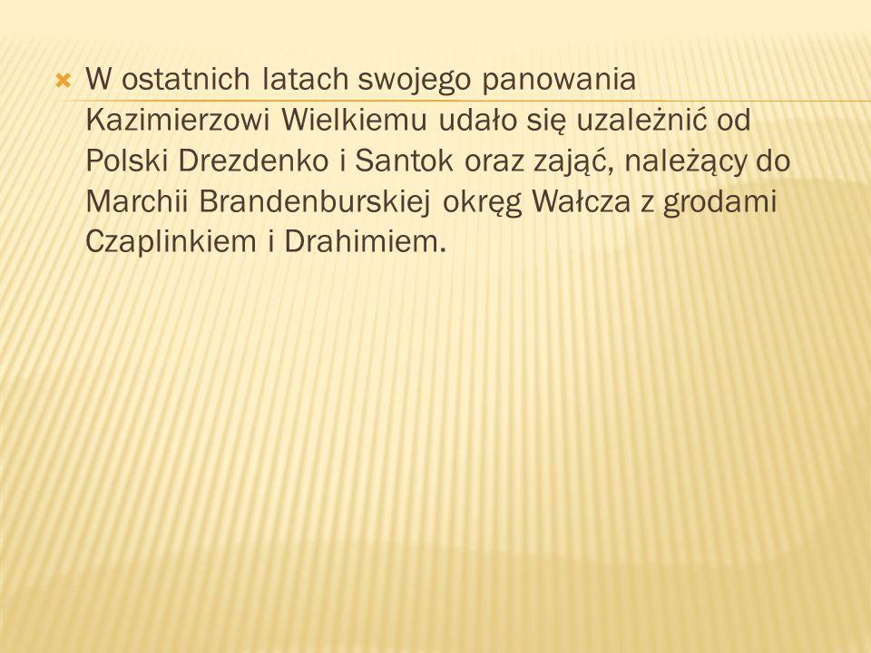W ostatnich latach swojego panowania Kazimierzowi Wielkiemu udało się uzależnić od Polski Drezdenko i Santok oraz zająć, należący do Marchii Brandenbu