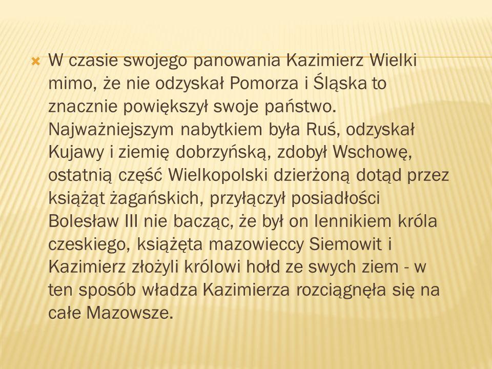 W czasie swojego panowania Kazimierz Wielki mimo, że nie odzyskał Pomorza i Śląska to znacznie powiększył swoje państwo. Najważniejszym nabytkiem była