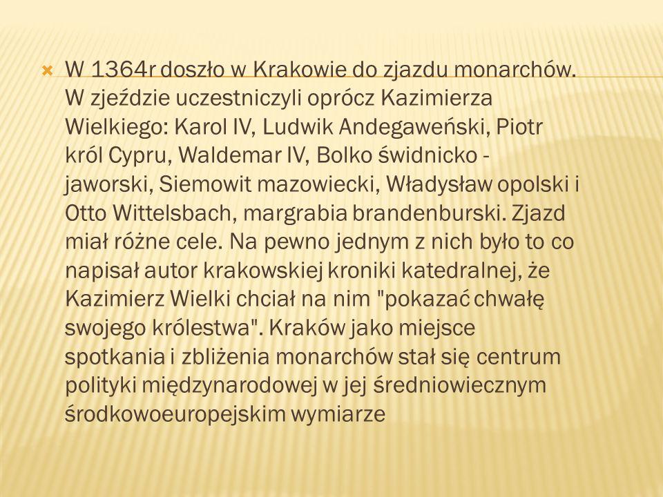 W 1364r doszło w Krakowie do zjazdu monarchów. W zjeździe uczestniczyli oprócz Kazimierza Wielkiego: Karol IV, Ludwik Andegaweński, Piotr król Cypru,
