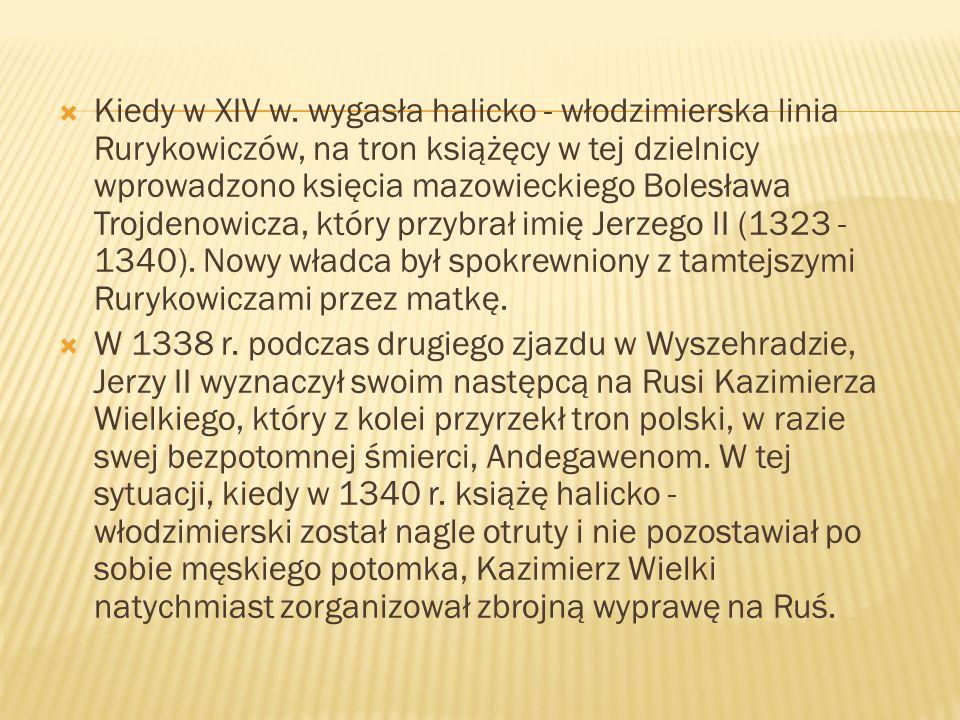 Kiedy w XIV w. wygasła halicko - włodzimierska linia Rurykowiczów, na tron książęcy w tej dzielnicy wprowadzono księcia mazowieckiego Bolesława Trojde