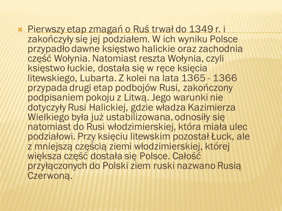 Pierwszy etap zmagań o Ruś trwał do 1349 r. i zakończyły się jej podziałem. W ich wyniku Polsce przypadło dawne księstwo halickie oraz zachodnia część