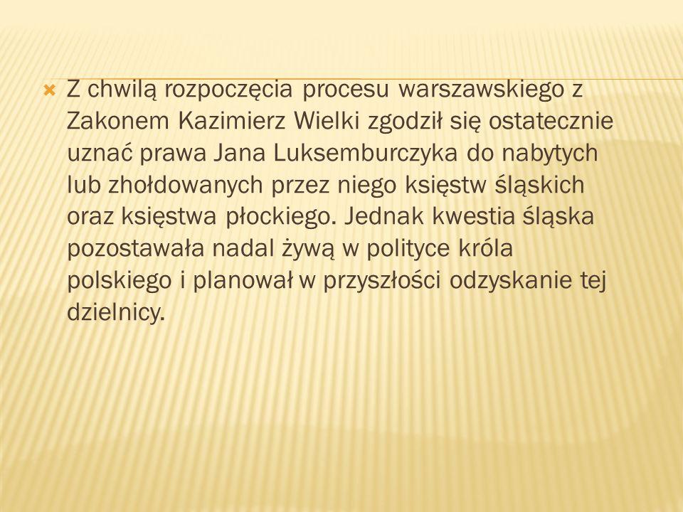 Z chwilą rozpoczęcia procesu warszawskiego z Zakonem Kazimierz Wielki zgodził się ostatecznie uznać prawa Jana Luksemburczyka do nabytych lub zhołdowa